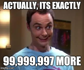 Sheldon Cooper smile | ACTUALLY, ITS EXACTLY 99,999,997 MORE | image tagged in sheldon cooper smile | made w/ Imgflip meme maker