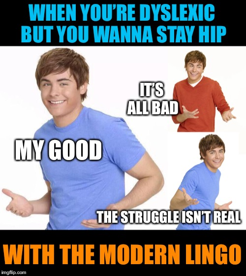 Laugh my head off | WHEN YOU'RE DYSLEXIC BUT YOU WANNA STAY HIP WITH THE MODERN LINGO MY GOOD IT'S ALL BAD THE STRUGGLE ISN'T REAL | image tagged in zac efron,modern,slang,funny,sayings,funny memes | made w/ Imgflip meme maker