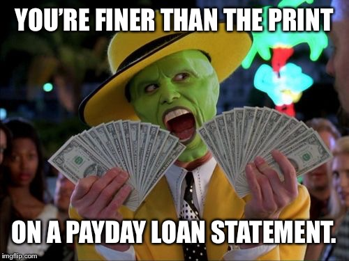 Money Money | YOU'RE FINER THAN THE PRINT ON A PAYDAY LOAN STATEMENT. | image tagged in memes,money money | made w/ Imgflip meme maker