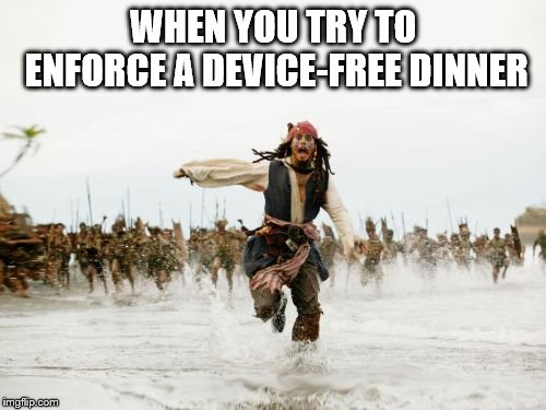 Jack Sparrow Being Chased | WHEN YOU TRY TO ENFORCE A DEVICE-FREE DINNER | image tagged in memes,jack sparrow being chased | made w/ Imgflip meme maker
