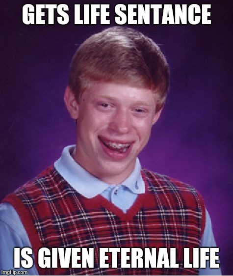 Bad Luck Brian Meme | GETS LIFE SENTANCE IS GIVEN ETERNAL LIFE | image tagged in memes,bad luck brian,life | made w/ Imgflip meme maker