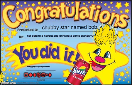 Happy Star Congratulations | chubby star named bob not getting a haircut and drinking a sprite cranberry asdfghjklqwertyuiopzxcvbnm outcast | image tagged in memes,happy star congratulations | made w/ Imgflip meme maker