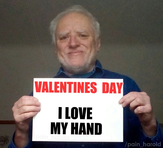Hide the pain Harold | VALENTINES  DAY I LOVE MY HAND | image tagged in memes,hide the pain harold,valentine's day,lonely,single life | made w/ Imgflip meme maker