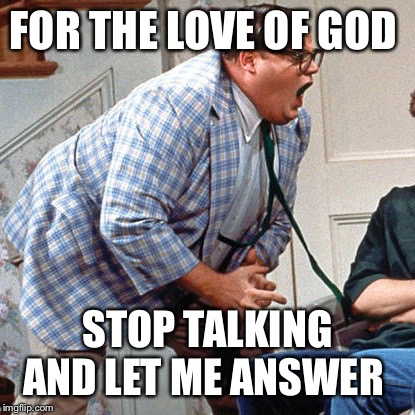 Chris Farley For the love of god | FOR THE LOVE OF GOD STOP TALKING AND LET ME ANSWER | image tagged in chris farley for the love of god | made w/ Imgflip meme maker