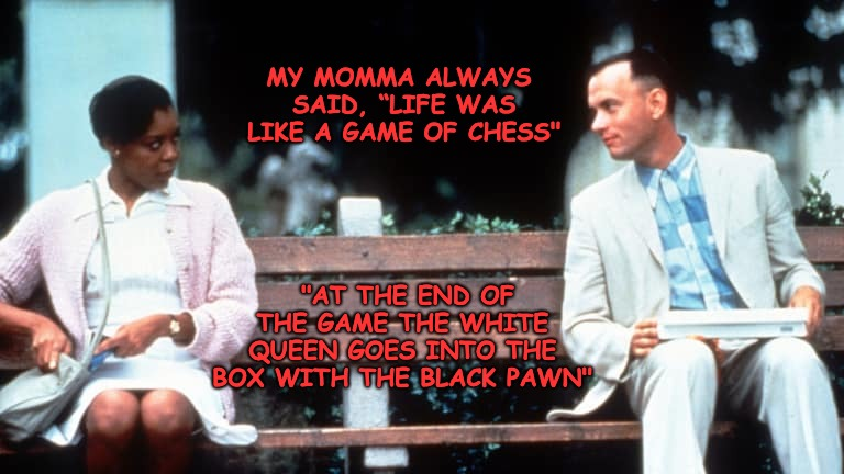 "Forrest Hoping to Get Lucky... | MY MOMMA ALWAYS SAID, ""LIFE WAS LIKE A GAME OF CHESS"" ""AT THE END OF THE GAME THE WHITE QUEEN GOES INTO THE BOX WITH THE BLACK PAWN"" 