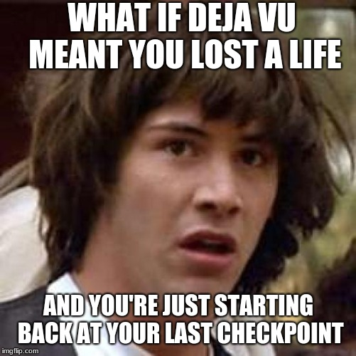 Conspiracy Keanu Meme | WHAT IF DEJA VU MEANT YOU LOST A LIFE AND YOU'RE JUST STARTING BACK AT YOUR LAST CHECKPOINT | image tagged in memes,conspiracy keanu | made w/ Imgflip meme maker