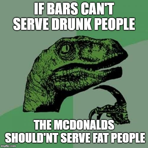 They would probably go bankrupt if they so. | IF BARS CAN'T SERVE DRUNK PEOPLE THE MCDONALDS SHOULD'NT SERVE FAT PEOPLE | image tagged in memes,philosoraptor | made w/ Imgflip meme maker