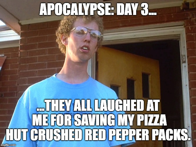 Tater Tots and Crushed Red Pepper | APOCALYPSE: DAY 3... ...THEY ALL LAUGHED AT ME FOR SAVING MY PIZZA HUT CRUSHED RED PEPPER PACKS. | image tagged in napolean dynamite | made w/ Imgflip meme maker