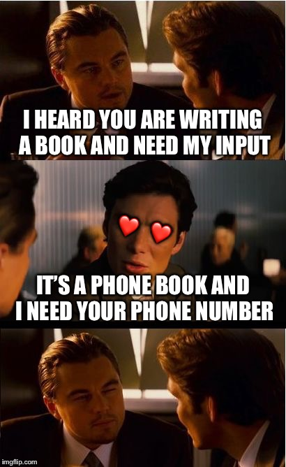 Happy Valentines Day! | I HEARD YOU ARE WRITING A BOOK AND NEED MY INPUT IT'S A PHONE BOOK AND I NEED YOUR PHONE NUMBER ❤️ ❤️ | image tagged in memes,inception,valentine's day,valentines day | made w/ Imgflip meme maker