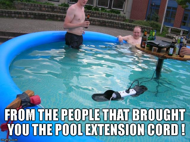FROM THE PEOPLE THAT BROUGHT YOU THE POOL EXTENSION CORD ! | made w/ Imgflip meme maker
