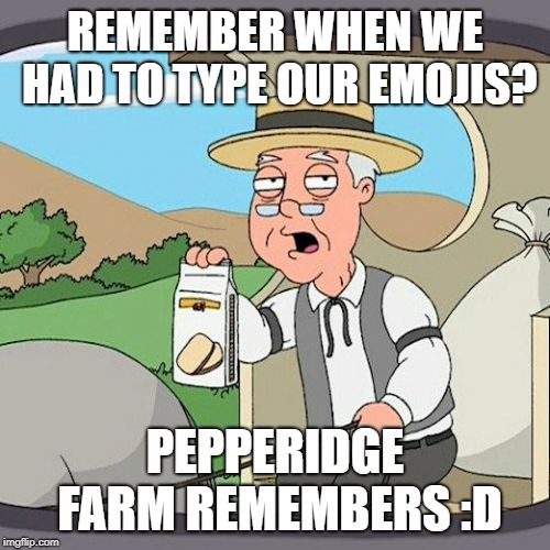 Pepperidge Farm Remembers Meme | REMEMBER WHEN WE HAD TO TYPE OUR EMOJIS? PEPPERIDGE FARM REMEMBERS :D | image tagged in memes,pepperidge farm remembers,AdviceAnimals | made w/ Imgflip meme maker