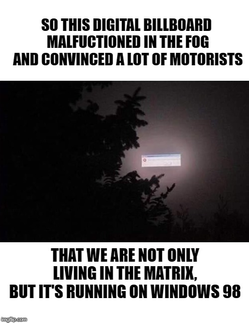 It wouldn't be the strangest thing to happen in the world. | SO THIS DIGITAL BILLBOARD MALFUCTIONED IN THE FOG AND CONVINCED A LOT OF MOTORISTS THAT WE ARE NOT ONLY LIVING IN THE MATRIX, BUT IT'S RUNNI | image tagged in memes,funny,matrix,windows 98,signs/billboards | made w/ Imgflip meme maker
