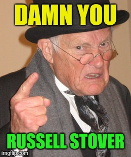 Back In My Day Meme | DAMN YOU RUSSELL STOVER | image tagged in memes,back in my day | made w/ Imgflip meme maker