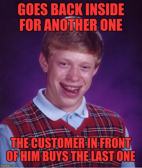 Bad Luck Brian Meme | GOES BACK INSIDE FOR ANOTHER ONE THE CUSTOMER IN FRONT OF HIM BUYS THE LAST ONE | image tagged in memes,bad luck brian | made w/ Imgflip meme maker