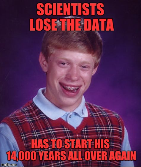 Bad Luck Brian Meme | SCIENTISTS LOSE THE DATA HAS TO START HIS 14,000 YEARS ALL OVER AGAIN | image tagged in memes,bad luck brian | made w/ Imgflip meme maker