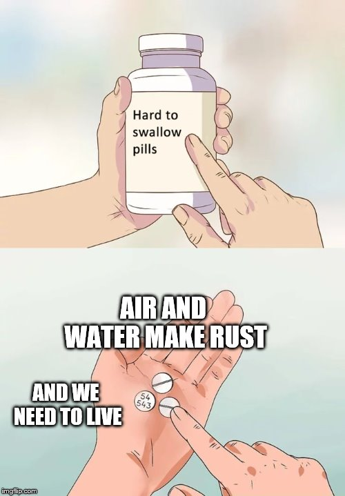 Hard To Swallow Pills Meme | AIR AND WATER MAKE RUST AND WE NEED TO LIVE | image tagged in memes,hard to swallow pills | made w/ Imgflip meme maker