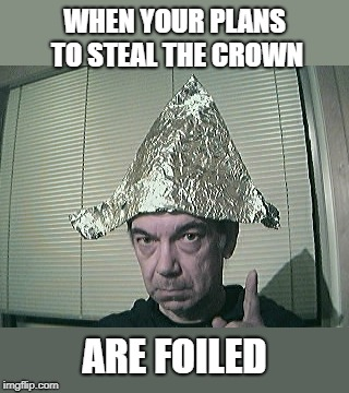 WHEN YOUR PLANS TO STEAL THE CROWN ARE FOILED | image tagged in tin-foil hat | made w/ Imgflip meme maker