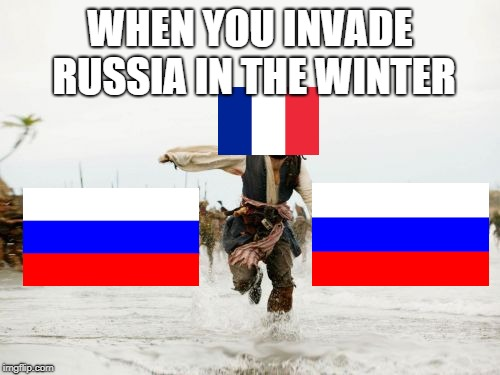 Should have learned from Sweden | WHEN YOU INVADE RUSSIA IN THE WINTER | image tagged in memes,jack sparrow being chased,russia,france,history | made w/ Imgflip meme maker