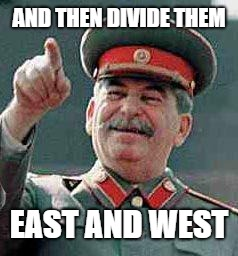 AND THEN DIVIDE THEM EAST AND WEST | image tagged in stalin says | made w/ Imgflip meme maker