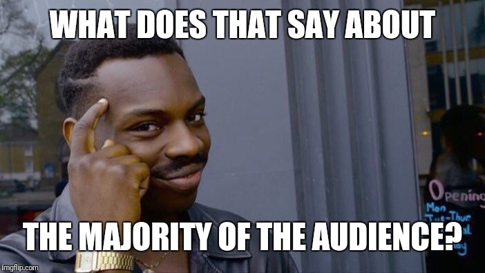 Roll Safe Think About It Meme | WHAT DOES THAT SAY ABOUT THE MAJORITY OF THE AUDIENCE? | image tagged in memes,roll safe think about it | made w/ Imgflip meme maker