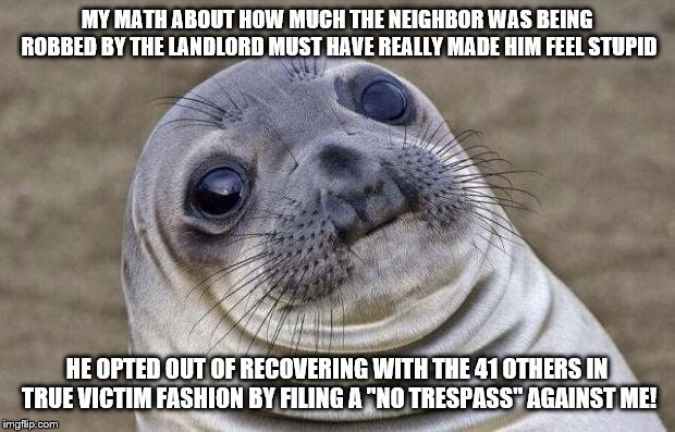 Awkward Seal | MY MATH ABOUT HOW MUCH THE NEIGHBOR WAS BEING ROBBED BY THE LANDLORD MUST HAVE REALLY MADE HIM FEEL STUPID HE OPTED OUT OF RECOVERING WITH T | image tagged in awkward seal,AdviceAnimals | made w/ Imgflip meme maker