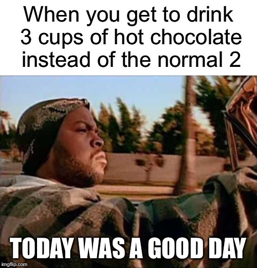 Context: The school gave us 3 breaks instead of 2, and I usually buy hot chocolate everytime, so that's something!  | When you get to drink 3 cups of hot chocolate instead of the normal 2 TODAY WAS A GOOD DAY | image tagged in memes,today was a good day,hot chocolate | made w/ Imgflip meme maker