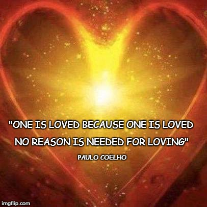 """ONE IS LOVED BECAUSE ONE IS LOVED NO REASON IS NEEDED FOR LOVING"" PAULO COELHO 