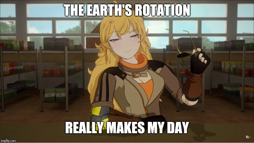 Yang's Puns | THE EARTH'S ROTATION REALLY MAKES MY DAY | image tagged in rwby,funny,fun,puns,bad pun | made w/ Imgflip meme maker