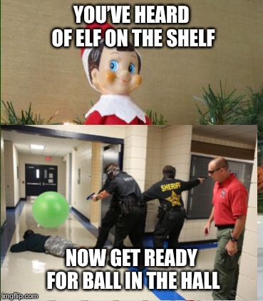 Hate when balls in the halls | YOU'VE HEARD OF ELF ON THE SHELF NOW GET READY FOR BALL IN THE HALL | image tagged in elfontheshelf,funny,lol,ball | made w/ Imgflip meme maker