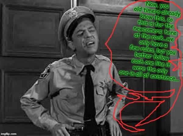 Barney Fife | Now, you old timers already know this, so this is for the newcomers; here at the rock...we only have a few rules, but you better follow each | image tagged in barney fife | made w/ Imgflip meme maker