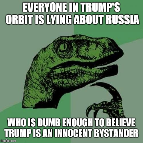 Philosoraptor Meme | EVERYONE IN TRUMP'S ORBIT IS LYING ABOUT RUSSIA WHO IS DUMB ENOUGH TO BELIEVE TRUMP IS AN INNOCENT BYSTANDER | image tagged in memes,philosoraptor | made w/ Imgflip meme maker