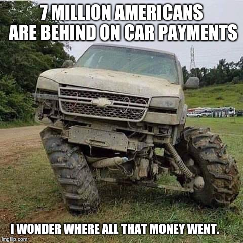 I love a good mystery | 7 MILLION AMERICANS ARE BEHIND ON CAR PAYMENTS I WONDER WHERE ALL THAT MONEY WENT. | image tagged in damn truck,mystery,where did the money go | made w/ Imgflip meme maker