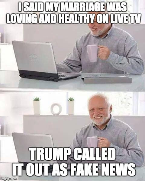 Hide the Pain Harold Meme |  I SAID MY MARRIAGE WAS LOVING AND HEALTHY ON LIVE TV; TRUMP CALLED IT OUT AS FAKE NEWS | image tagged in memes,hide the pain harold,funny,fake news,donald trump,marriage | made w/ Imgflip meme maker