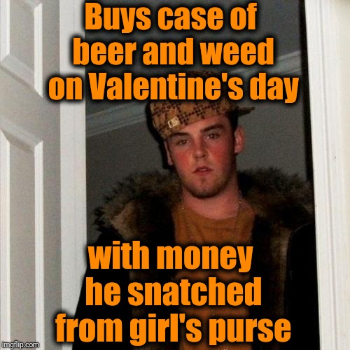 Scumbag Steve | Buys case of beer and weed on Valentine's day with money he snatched from girl's purse | image tagged in memes,scumbag steve | made w/ Imgflip meme maker