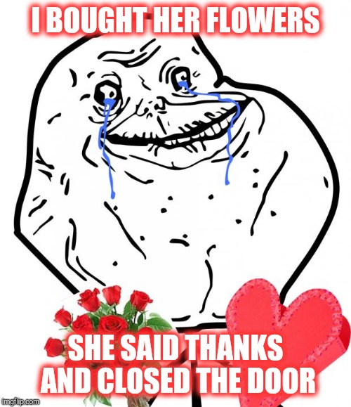 Valentine Forever Alone | I BOUGHT HER FLOWERS SHE SAID THANKS AND CLOSED THE DOOR | image tagged in valentine forever alone | made w/ Imgflip meme maker