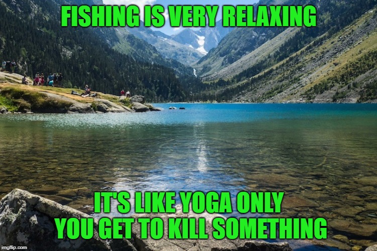 fishing is relaxing |  FISHING IS VERY RELAXING; IT'S LIKE YOGA ONLY YOU GET TO KILL SOMETHING | image tagged in fishing,yoga,funny | made w/ Imgflip meme maker