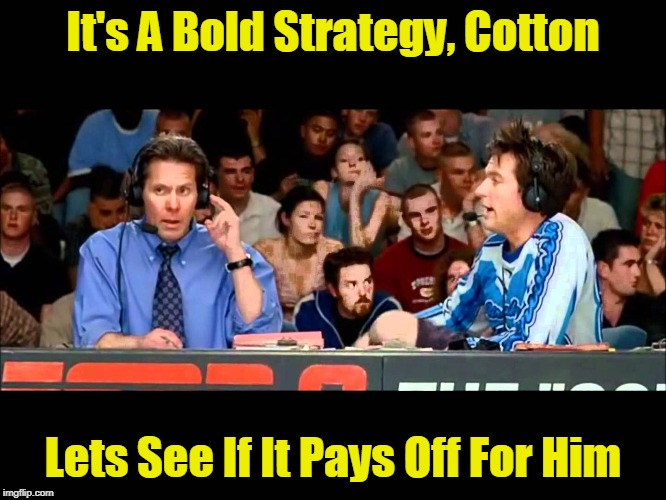 It's A Bold Strategy, Cotton Lets See If It Pays Off For Him | made w/ Imgflip meme maker