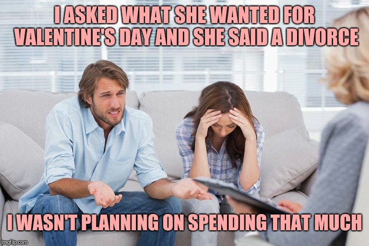 couples therapy | I ASKED WHAT SHE WANTED FOR VALENTINE'S DAY AND SHE SAID A DIVORCE I WASN'T PLANNING ON SPENDING THAT MUCH | image tagged in couples therapy | made w/ Imgflip meme maker