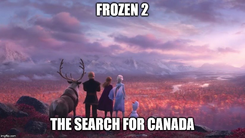 Frozen 2: The Search For Canada | FROZEN 2 THE SEARCH FOR CANADA | image tagged in frozen,frozen 2,the search for canada,frozen 2 the search for canada | made w/ Imgflip meme maker