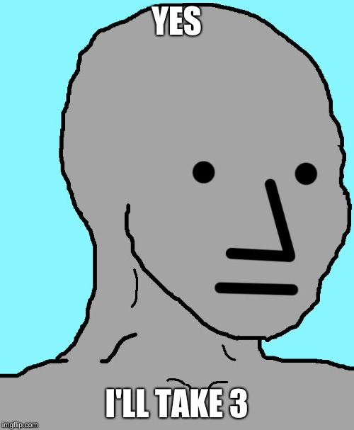 NPC Meme | YES I'LL TAKE 3 | image tagged in memes,npc | made w/ Imgflip meme maker