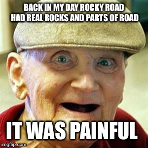No Teeth Old Man | BACK IN MY DAY ROCKY ROAD HAD REAL ROCKS AND PARTS OF ROAD IT WAS PAINFUL | image tagged in no teeth old man | made w/ Imgflip meme maker