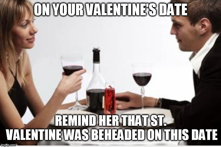 Dinner |  ON YOUR VALENTINE'S DATE; REMIND HER THAT ST. VALENTINE WAS BEHEADED ON THIS DATE | image tagged in dinner | made w/ Imgflip meme maker