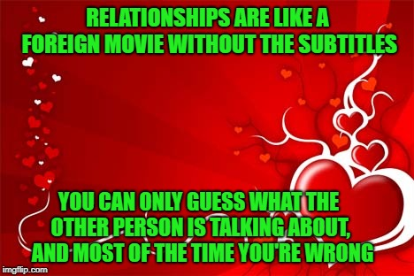 Anyway, Where's My Damn Chocolates? | RELATIONSHIPS ARE LIKE A FOREIGN MOVIE WITHOUT THE SUBTITLES YOU CAN ONLY GUESS WHAT THE OTHER PERSON IS TALKING ABOUT,  AND MOST OF THE TIM | image tagged in valentine,communication,memes,relationships | made w/ Imgflip meme maker
