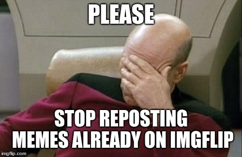 Captain Picard Facepalm |  PLEASE; STOP REPOSTING MEMES ALREADY ON IMGFLIP | image tagged in memes,captain picard facepalm | made w/ Imgflip meme maker