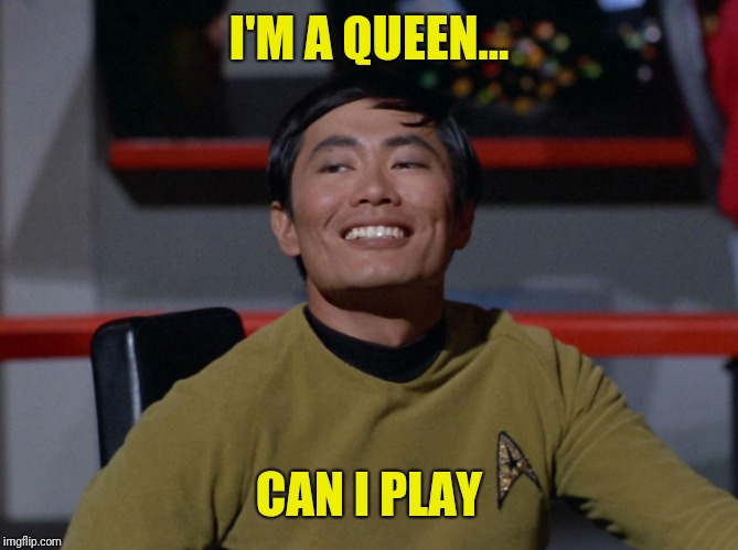 Sulu smug | I'M A QUEEN... CAN I PLAY | image tagged in sulu smug | made w/ Imgflip meme maker