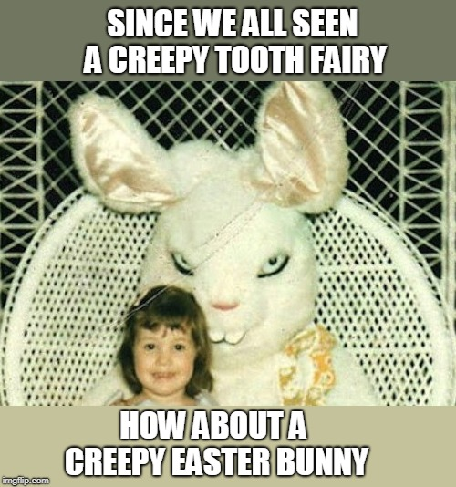 Easter Bunny | SINCE WE ALL SEEN A CREEPY TOOTH FAIRY HOW ABOUT A CREEPY EASTER BUNNY | image tagged in easter bunny | made w/ Imgflip meme maker