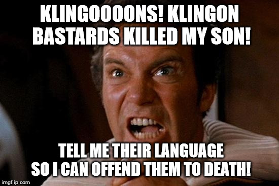 Kirk Kahn Yell | KLINGOOOONS! KLINGON BASTARDS KILLED MY SON! TELL ME THEIR LANGUAGE SO I CAN OFFEND THEM TO DEATH! | image tagged in kirk kahn yell | made w/ Imgflip meme maker