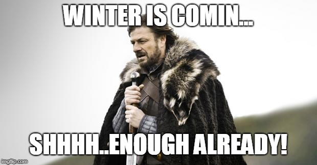 Winter Is Coming | WINTER IS COMIN... SHHHH..ENOUGH ALREADY! | image tagged in winter is coming | made w/ Imgflip meme maker