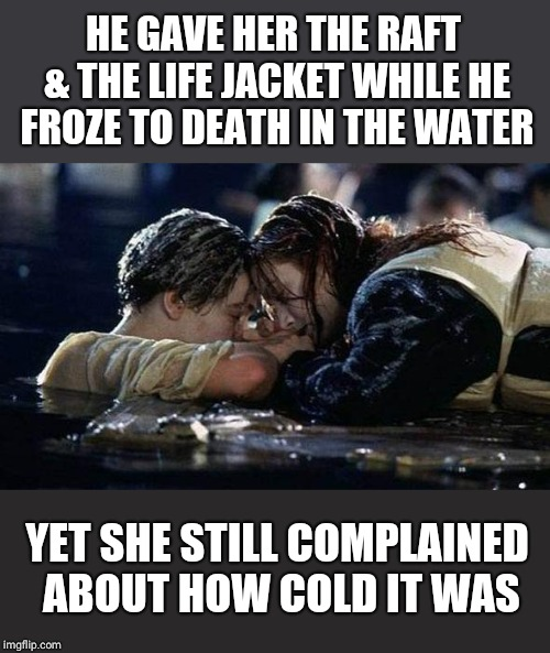 That raft/door could have fit three people | HE GAVE HER THE RAFT & THE LIFE JACKET WHILE HE FROZE TO DEATH IN THE WATER YET SHE STILL COMPLAINED ABOUT HOW COLD IT WAS | image tagged in titanic,funny meme,feminism,the truth,cold,imgflip | made w/ Imgflip meme maker