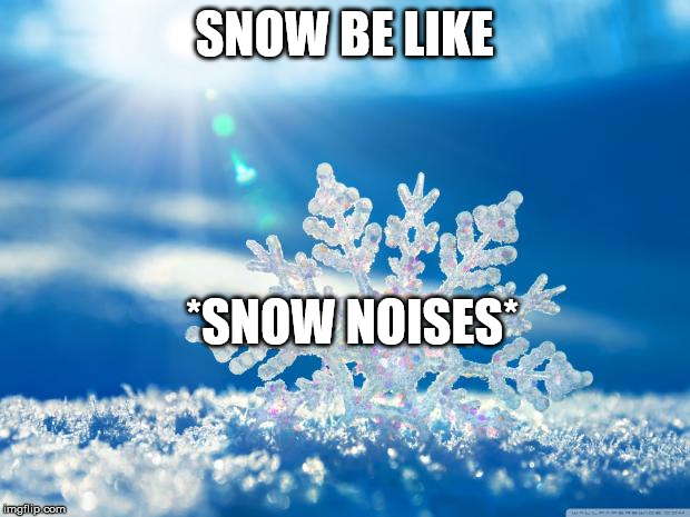 FREAKING SNOW | SNOW BE LIKE *SNOW NOISES* | image tagged in snowflake | made w/ Imgflip meme maker